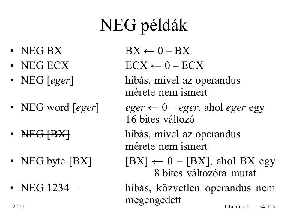 2007Utasítások54-119 NEG példák NEG BXBX ← 0 – BX NEG ECXECX ← 0 – ECX NEG [eger]hibás, mivel az operandus mérete nem ismert NEG word [eger]eger ← 0 –