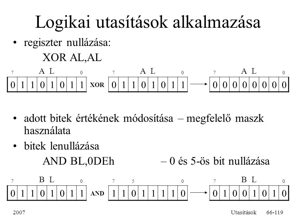 2007Utasítások66-119 Logikai utasítások alkalmazása regiszter nullázása: XOR AL,AL adott bitek értékének módosítása – megfelelő maszk használata bitek