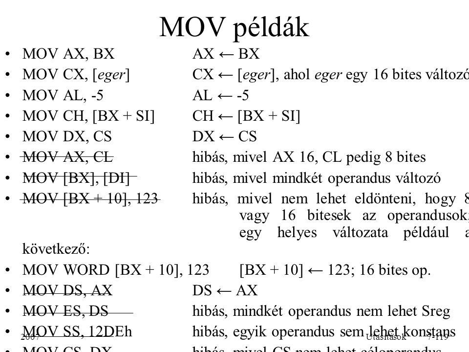 2007Utasítások7-119 MOV példák MOV AX, BXAX ← BX MOV CX, [eger]CX ← [eger], ahol eger egy 16 bites változó MOV AL, -5AL ← -5 MOV CH, [BX + SI]CH ← [BX