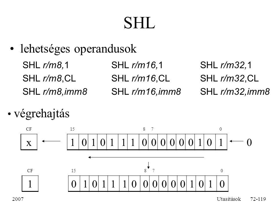 2007Utasítások72-119 SHL lehetséges operandusok SHL r/m8,1 SHL r/m8,CL SHL r/m8,imm8 SHL r/m16,1 SHL r/m16,CL SHL r/m16,imm8 SHL r/m32,1 SHL r/m32,CL