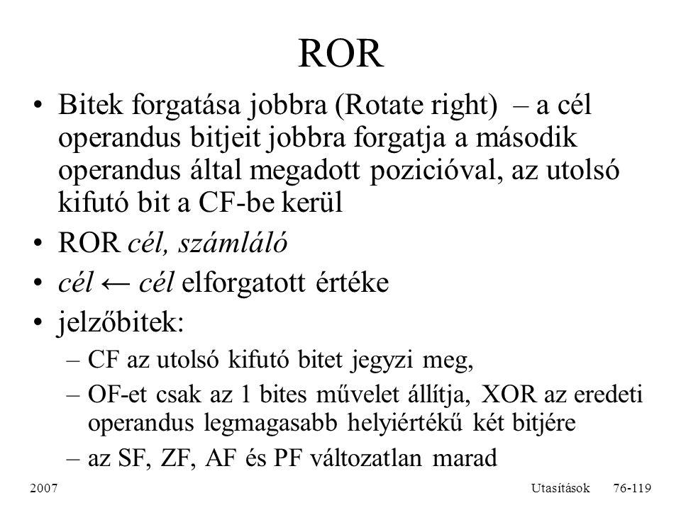 2007Utasítások76-119 ROR Bitek forgatása jobbra (Rotate right) – a cél operandus bitjeit jobbra forgatja a második operandus által megadott pozicióval