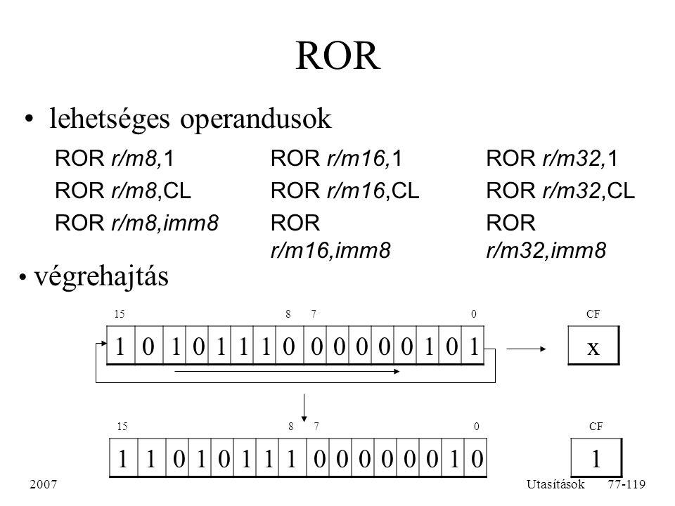 2007Utasítások77-119 ROR lehetséges operandusok ROR r/m8,1 ROR r/m8,CL ROR r/m8,imm8 ROR r/m16,1 ROR r/m16,CL ROR r/m16,imm8 ROR r/m32,1 ROR r/m32,CL
