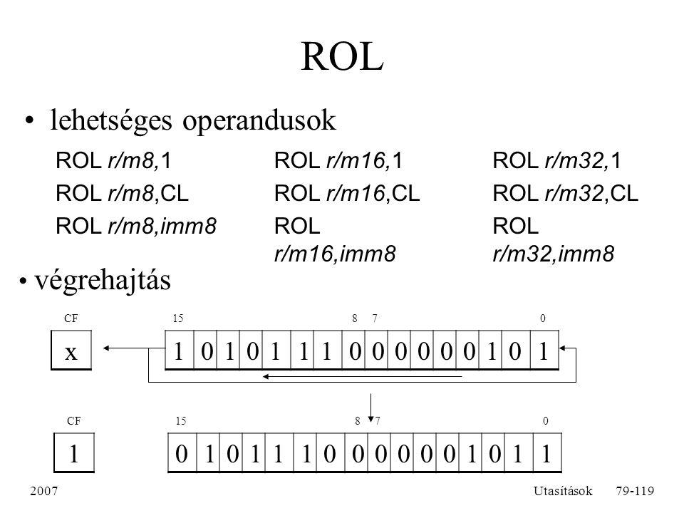 2007Utasítások79-119 ROL lehetséges operandusok ROL r/m8,1 ROL r/m8,CL ROL r/m8,imm8 ROL r/m16,1 ROL r/m16,CL ROL r/m16,imm8 ROL r/m32,1 ROL r/m32,CL