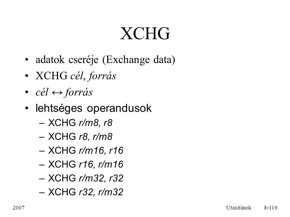 2007Utasítások9-119 XCHG példák XCHG EAX, EBXEAX ↔EBX XCHG CX, [eger]CX ↔ [eger], ahol eger egy 16 bites változó XCHG CH, [BX + SI]CH ↔ [BX + SI] XCHG AX, CLhibás, mivel AX 16, CL pedig 8 bites XCHG [BX], [DI]hibás, mivel mindkét operandus változó XCHG AL, -5hibás, mivel a –5 közvetlen érték, nem megengedett operandus