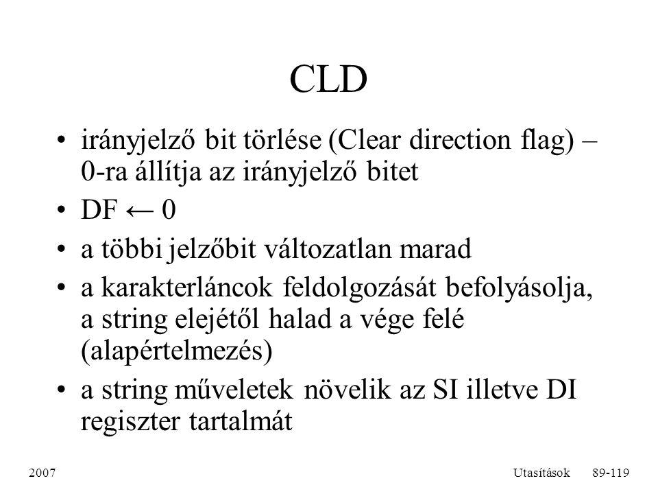 2007Utasítások89-119 CLD irányjelző bit törlése (Clear direction flag) – 0-ra állítja az irányjelző bitet DF ← 0 a többi jelzőbit változatlan marad a