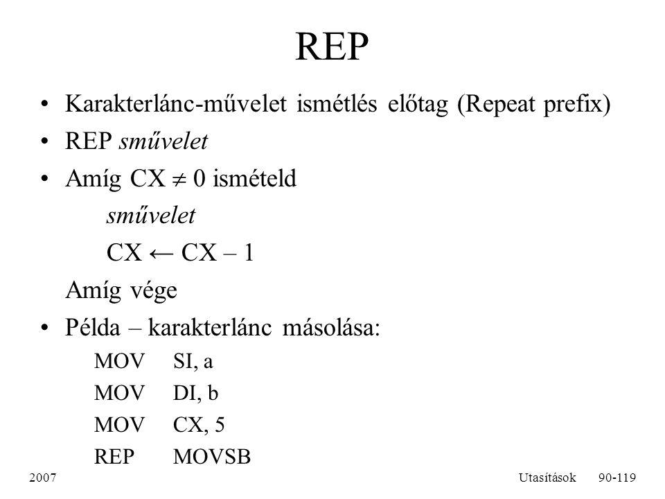 2007Utasítások90-119 REP Karakterlánc-művelet ismétlés előtag (Repeat prefix) REP sművelet Amíg CX  0 ismételd sművelet CX ← CX – 1 Amíg vége Példa –