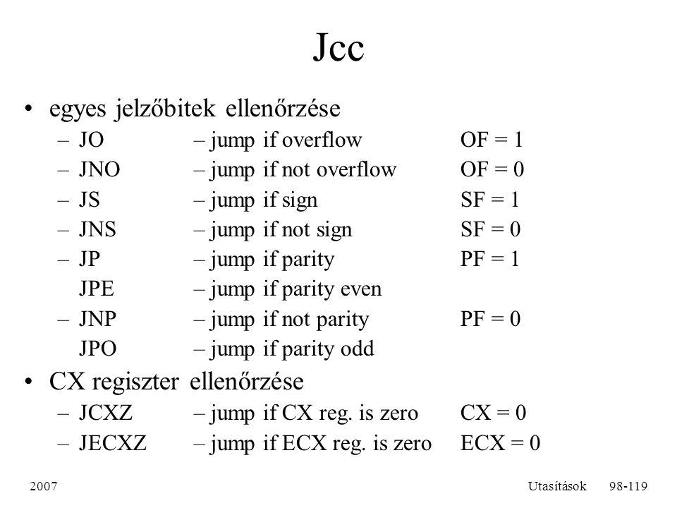 2007Utasítások98-119 Jcc egyes jelzőbitek ellenőrzése –JO– jump if overflowOF = 1 –JNO – jump if not overflow OF = 0 –JS– jump if signSF = 1 –JNS – ju