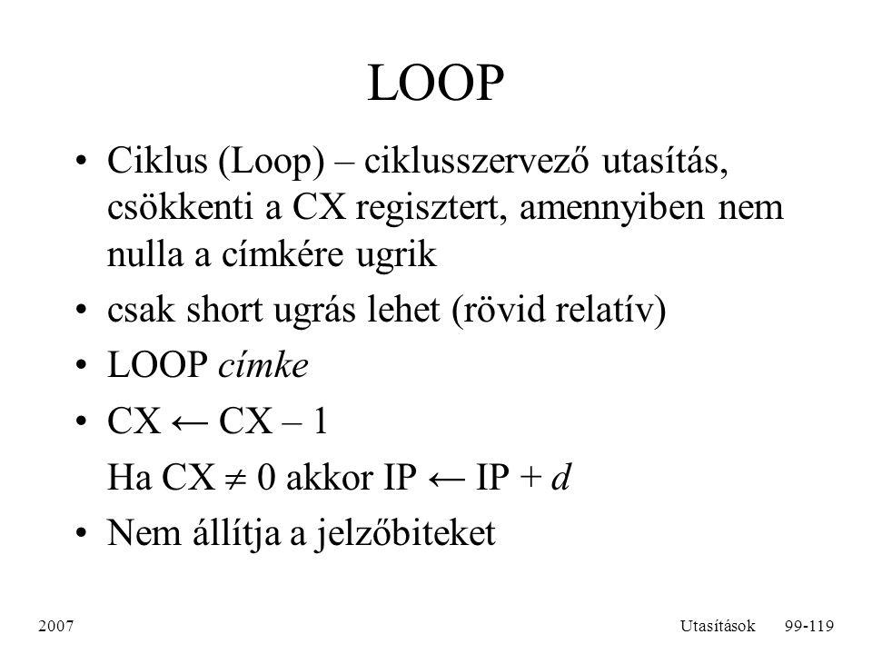 2007Utasítások99-119 LOOP Ciklus (Loop) – ciklusszervező utasítás, csökkenti a CX regisztert, amennyiben nem nulla a címkére ugrik csak short ugrás le