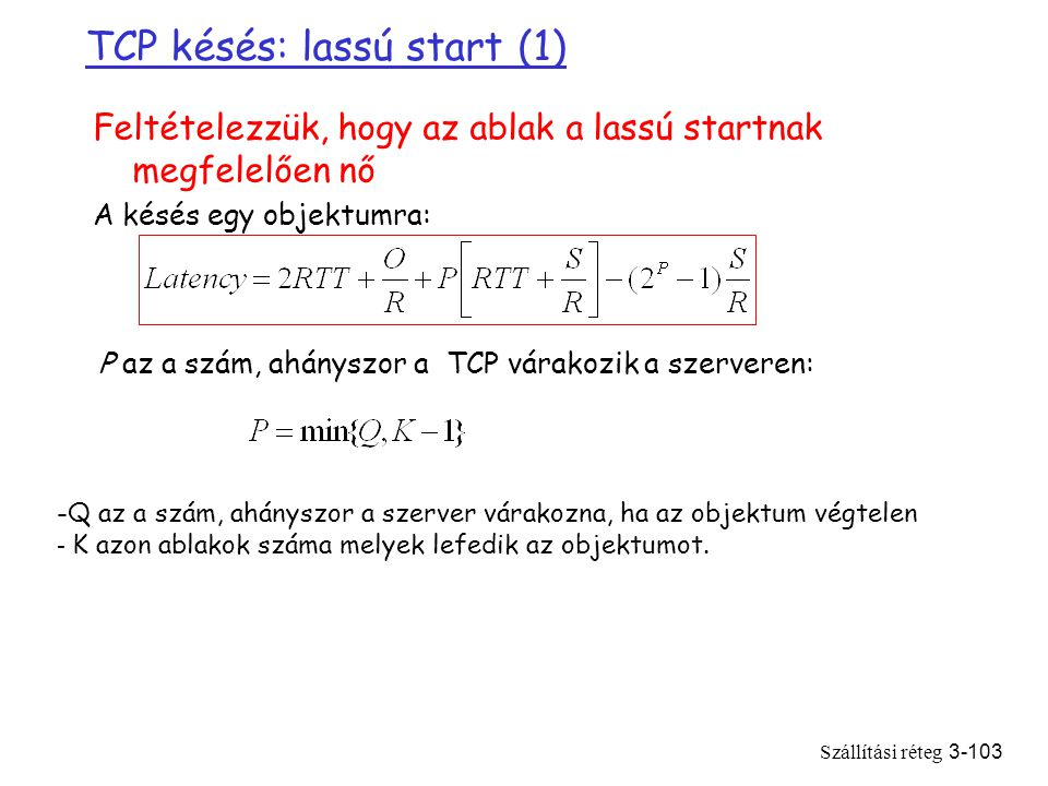 Szállítási réteg3-103 TCP késés: lassú start (1) Feltételezzük, hogy az ablak a lassú startnak megfelelően nő A késés egy objektumra: P az a szám, ahányszor a TCP várakozik a szerveren: -Q az a szám, ahányszor a szerver várakozna, ha az objektum végtelen - K azon ablakok száma melyek lefedik az objektumot.