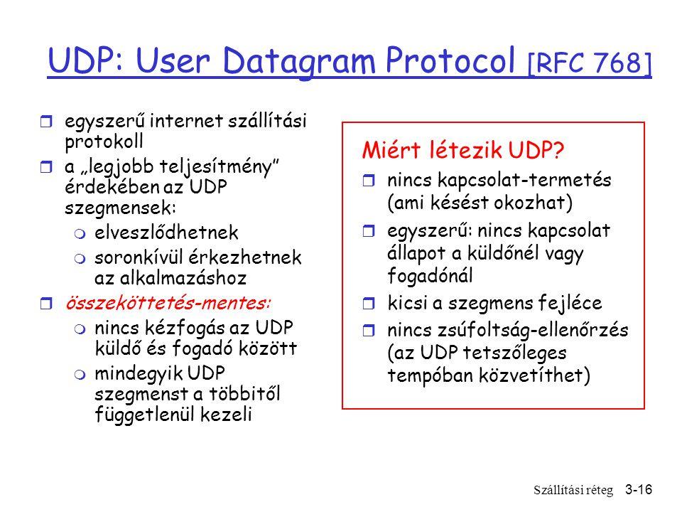 """Szállítási réteg3-16 UDP: User Datagram Protocol [RFC 768] r egyszerű internet szállítási protokoll r a """"legjobb teljesítmény érdekében az UDP szegmensek: m elveszlődhetnek m soronkívül érkezhetnek az alkalmazáshoz r összeköttetés-mentes: m nincs kézfogás az UDP küldő és fogadó között m mindegyik UDP szegmenst a többitől függetlenül kezeli Miért létezik UDP."""