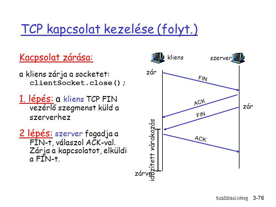 Szállítási réteg3-76 TCP kapcsolat kezelése (folyt.) Kacpsolat zárása: a kliens zárja a socketet: clientSocket.close(); 1.