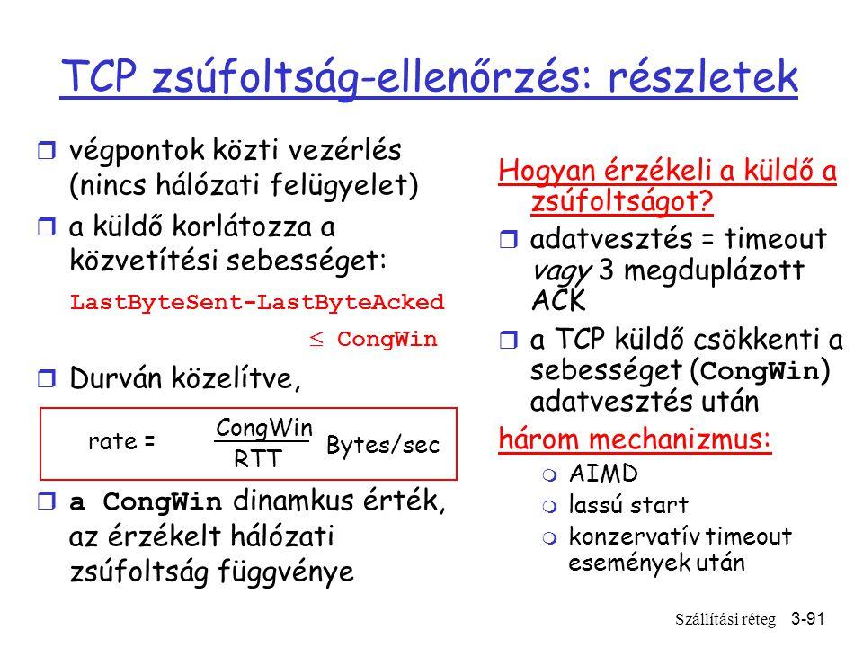 Szállítási réteg3-91 TCP zsúfoltság-ellenőrzés: részletek r végpontok közti vezérlés (nincs hálózati felügyelet) r a küldő korlátozza a közvetítési sebességet: LastByteSent-LastByteAcked  CongWin r Durván közelítve,  a CongWin dinamkus érték, az érzékelt hálózati zsúfoltság függvénye Hogyan érzékeli a küldő a zsúfoltságot.