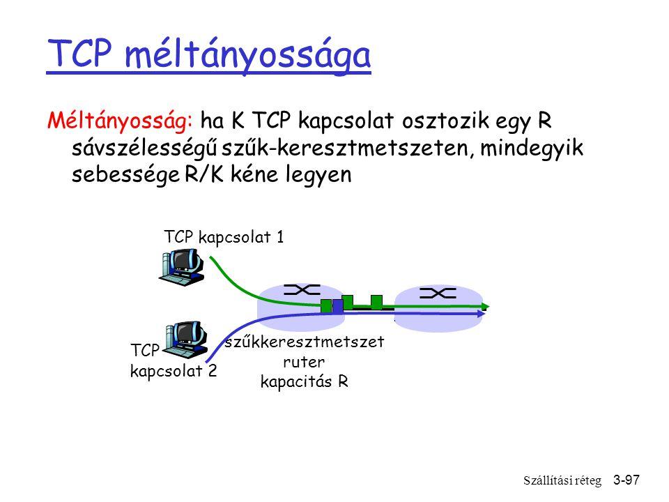 Szállítási réteg3-97 Méltányosság: ha K TCP kapcsolat osztozik egy R sávszélességű szűk-keresztmetszeten, mindegyik sebessége R/K kéne legyen TCP kapcsolat 1 szűkkeresztmetszet ruter kapacitás R TCP kapcsolat 2 TCP méltányossága
