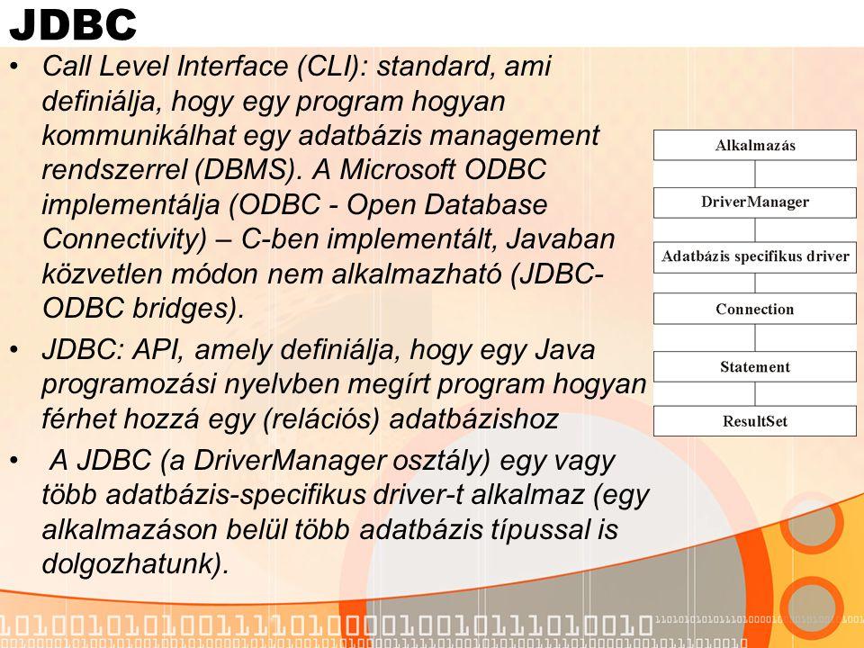 JDBC A kommunikáció lépései: a DriverManager-től kérünk egy adatbázis-specifikus drivert a driver létrehozza a kapcsolatot és visszafordít egy Connection objektumot a Connection segítségével létrehozunk egy Statement-et, ami egy SQL kérést tartalmaz a Statement objektum egy ResultSet objektumban visszaadja a kérés eredményét