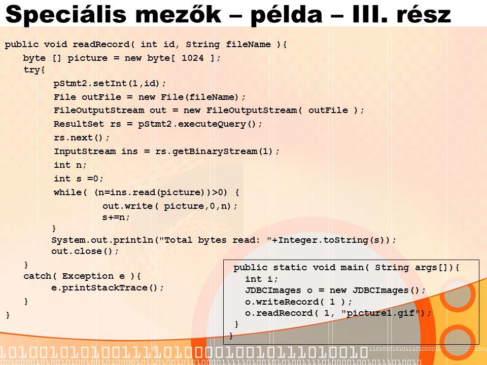 Batch parancsok Az összes aktualizálási parancs végrehajtható egyetlen műveleten belül Példa: Statement stmt = con.CreateStatement(); //batch parancsok hozzaadasa stmt.addBatch( INSERT INTO Katedra (Id, Nev) VALUES (5,'Info ) ); stmt.addBatch( INSERT INTO Tanarok (Id,KatedraId, Nev) VALUES (5,2,'Valaki ) ); //Parancsok vegrehajtasa int [] updateCounts = stmt.executeBatch(); Egy tömböt fordít vissza az egyes parancsok által módosított sorok számával PreparedStatement esetében: PreparedStatement pstmt = con.prepareStatement( DELETE FROM Katedra WHERE Nev=? ); Enumeration e = v.elements(); while( e.hasMoreElements()){ pstmt.setString( 1, (String) e.nextElement()); pstmt.addBatch(); } int [] updateCounts = pstmt.executeBatch();