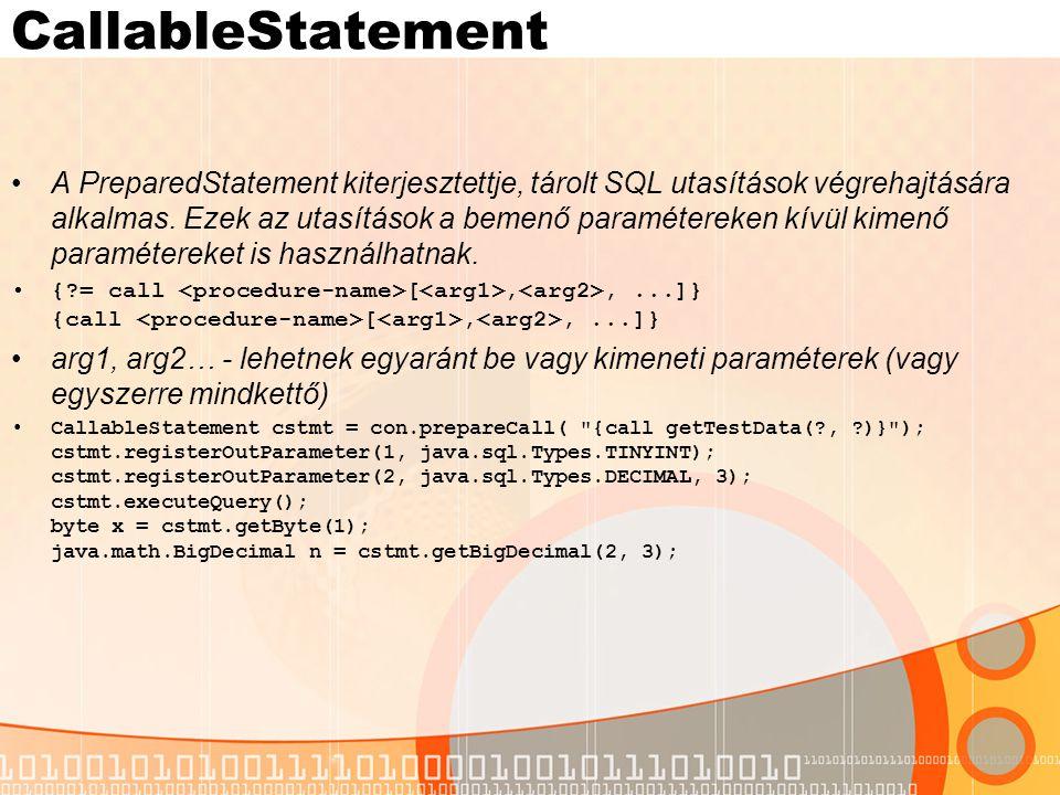 CallableStatement A PreparedStatement kiterjesztettje, tárolt SQL utasítások végrehajtására alkalmas. Ezek az utasítások a bemenő paramétereken kívül