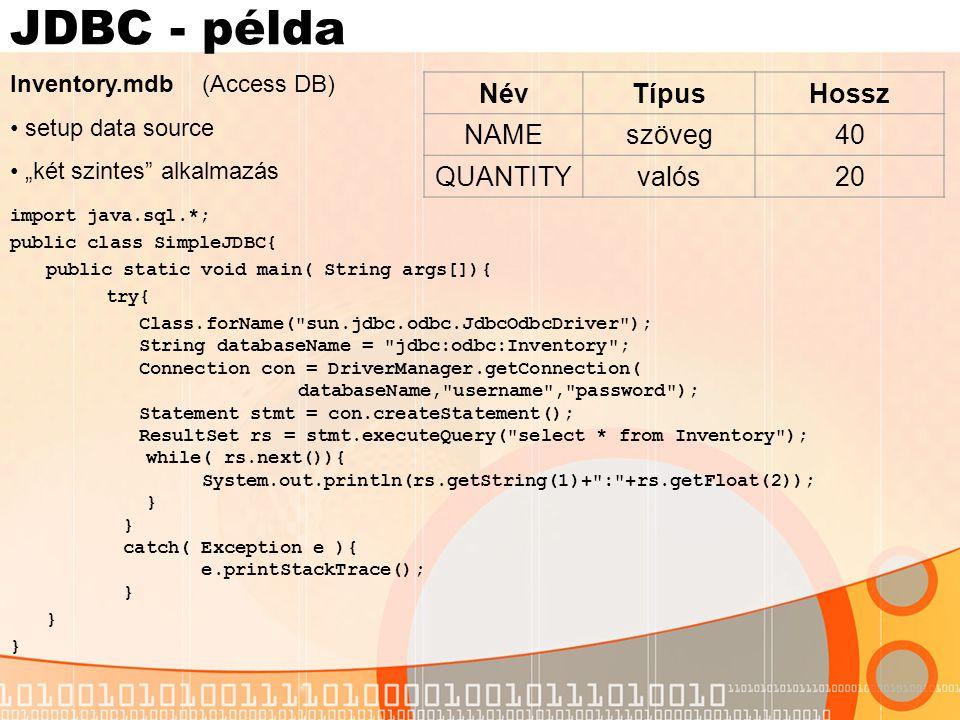 Driver és kapcsolat A DB specifikus driver betöltése: Class.forName( com.sybase.jdbc.SybDriver ); Class.forName( sun.jdbc.odbc.JdbcOdbcDriver ); A driver-nek megfelelő osztály tartalmaz egy statikus metódust, aminek segítségével a DriverManager regisztrálja a driver-t Az adatbázis elérése: hol található az adatbázis (a gazda számítógép Internet címe) hol hallgatja az RDBMS a kéréseket (melyik porton) JDBC - URL: jdbc: : //gazda_neve :port//adatbazis_neve A Connection tulajdonképpen egy interfész, ami lehetővé teszi kérések küldését és válaszok fogadását A kapcsolat létrehozásához szükséges a felhasználó neve és jelszava.