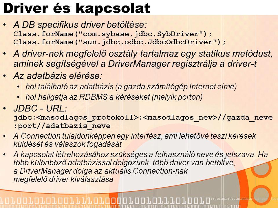"""DB hozzáférés, adatfeldolgozás A Connection interfész createStatement metódusa: Statement stmt = con.createStatement(); A Statement osztály fontosabb metódusai: executeQuery(String) – SELECT parancsok végrehajtására, az eredmény egy ResultSet objektumban fordítja vissza executeUpdate(String) – INSERT/UPDATE/DELETE (és CREATE/DROP TABLE) parancsok végrehajtására, a módosított sorok számát fordítja vissza execute(String) – az előzőek általánosítása Az eredményeket a ResultSet objektum tartalmazza: az ennek megfelelő táblázat mutatója az első sor """"elé mutat, így egyetlen while ciklussal bejárható: while( rs.next()){ System.out.println( rs.getString(1)+ : +rs.getFloat(2)); } Vigyázat: megtörténhet, hogy a visszafordított sorok száma 0 getXXX(int) és getXXX(String) – érték visszafordítása az aktuális sorból és a paraméter által meghatározott oszlopból"""