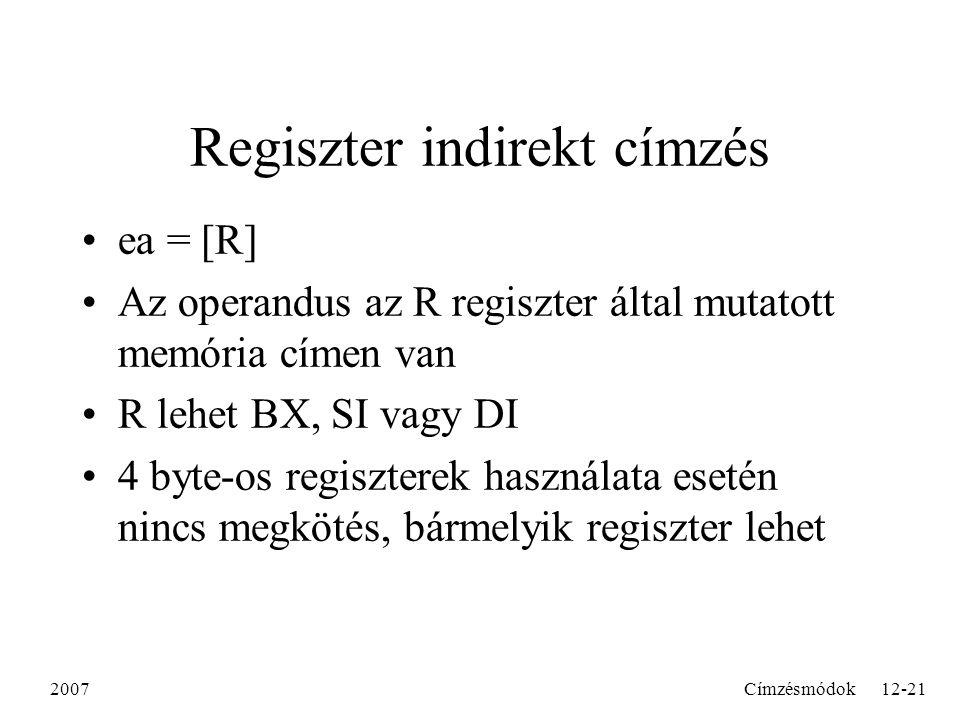 2007Címzésmódok12-21 Regiszter indirekt címzés ea = [R] Az operandus az R regiszter által mutatott memória címen van R lehet BX, SI vagy DI 4 byte-os regiszterek használata esetén nincs megkötés, bármelyik regiszter lehet