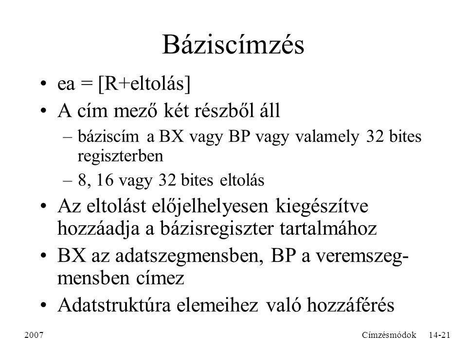2007Címzésmódok14-21 Báziscímzés ea = [R+eltolás] A cím mező két részből áll –báziscím a BX vagy BP vagy valamely 32 bites regiszterben –8, 16 vagy 32 bites eltolás Az eltolást előjelhelyesen kiegészítve hozzáadja a bázisregiszter tartalmához BX az adatszegmensben, BP a veremszeg- mensben címez Adatstruktúra elemeihez való hozzáférés