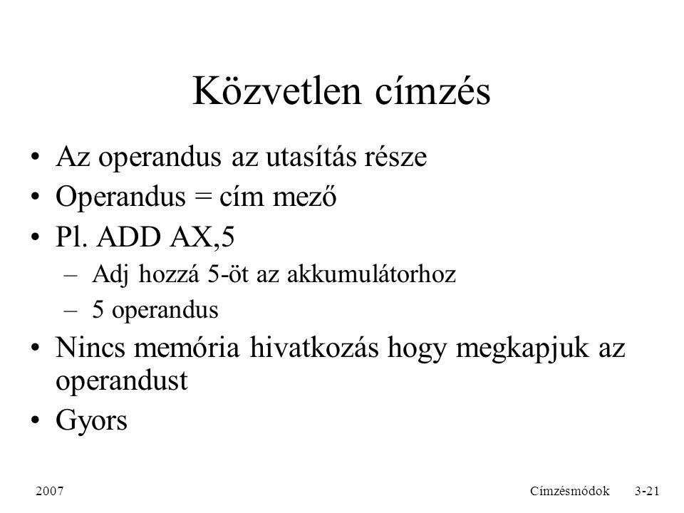 2007Címzésmódok3-21 Közvetlen címzés Az operandus az utasítás része Operandus = cím mező Pl.