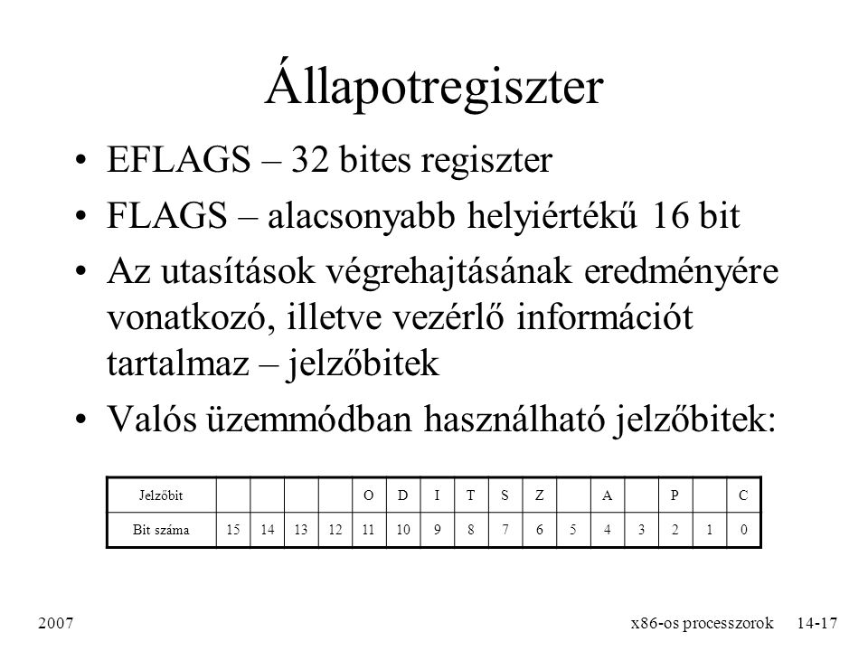 2007x86-os processzorok14-17 Állapotregiszter EFLAGS – 32 bites regiszter FLAGS – alacsonyabb helyiértékű 16 bit Az utasítások végrehajtásának eredmén