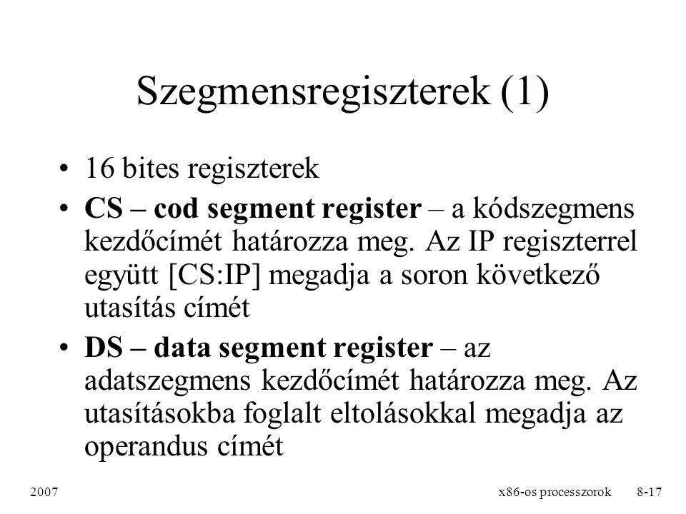 2007x86-os processzorok9-17 Szegmensregiszterek (2) SS – stack segment register – a veremszegmens kezdőcímét határozza meg, az SP [SS:SP] illetve BP [SS:BP] regiszterekkel együtt adja meg a verembeli címet ES – extra segment register – string műveleteknél a DI regiszterrel [ES:DI] adja meg a cél operandus címét FS, GS – a 80386-os processzortól még két extra szegmens