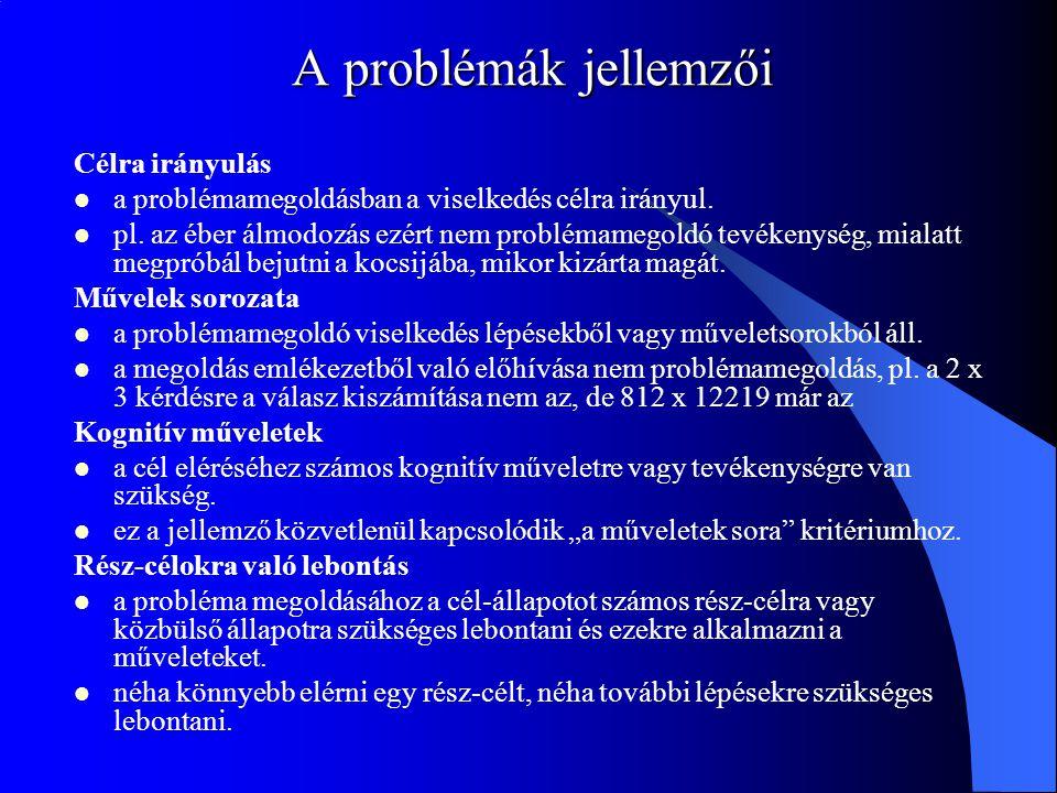 A problémák jellemzői Célra irányulás a problémamegoldásban a viselkedés célra irányul. pl. az éber álmodozás ezért nem problémamegoldó tevékenység, m
