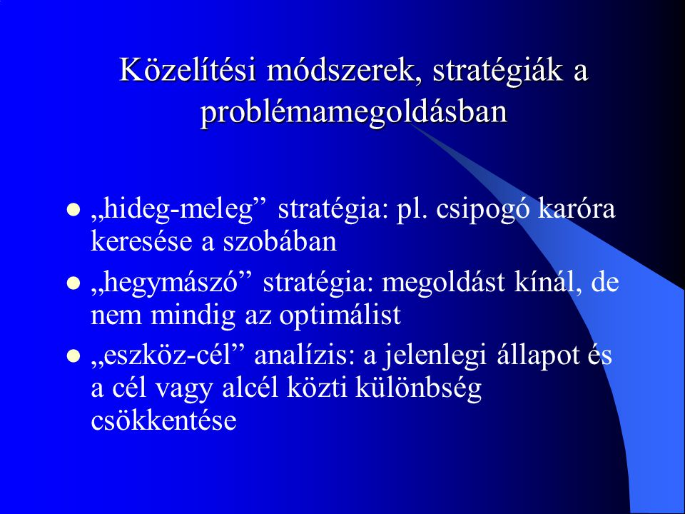 """Közelítési módszerek, stratégiák a problémamegoldásban """"hideg-meleg"""" stratégia: pl. csipogó karóra keresése a szobában """"hegymászó"""" stratégia: megoldás"""