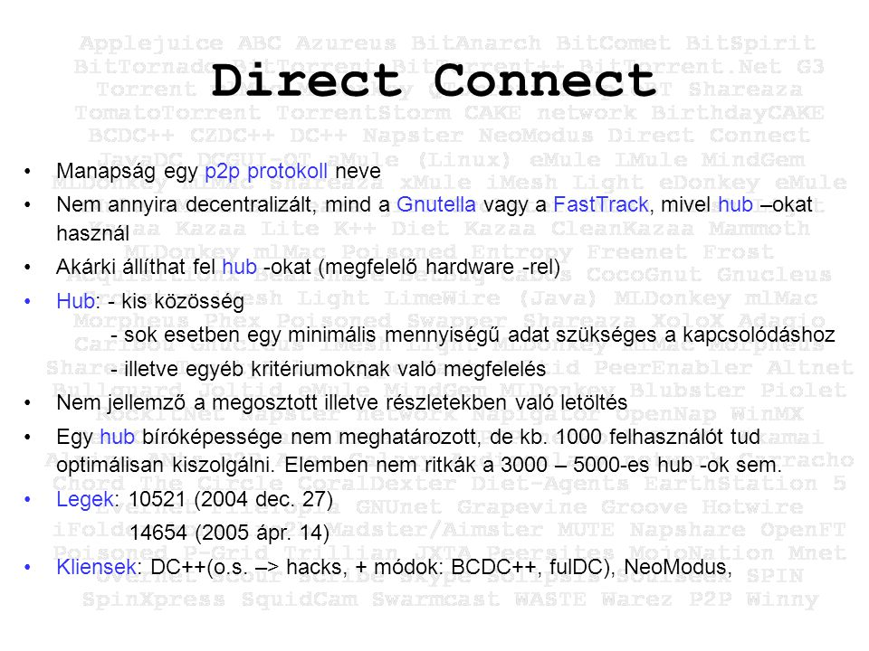 Direct Connect Manapság egy p2p protokoll neve Nem annyira decentralizált, mind a Gnutella vagy a FastTrack, mivel hub –okat használ Akárki állíthat fel hub -okat (megfelelő hardware -rel) Hub: - kis közösség - sok esetben egy minimális mennyiségű adat szükséges a kapcsolódáshoz - illetve egyéb kritériumoknak való megfelelés Nem jellemző a megosztott illetve részletekben való letöltés Egy hub bíróképessége nem meghatározott, de kb.
