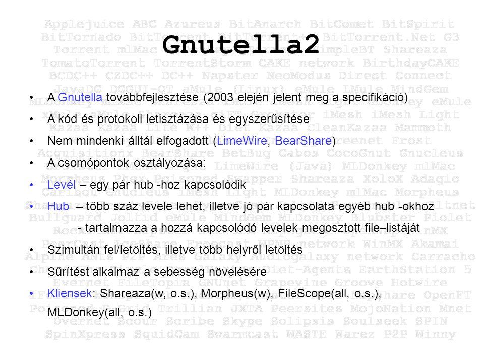 Gnutella2 A Gnutella továbbfejlesztése (2003 elején jelent meg a specifikáció) A kód és protokoll letisztázása és egyszerűsítése Nem mindenki álltál elfogadott (LimeWire, BearShare) A csomópontok osztályozása: Levél – egy pár hub -hoz kapcsolódik Hub – több száz levele lehet, illetve jó pár kapcsolata egyéb hub -okhoz - tartalmazza a hozzá kapcsolódó levelek megosztott file–listáját Szimultán fel/letöltés, illetve több helyről letöltés Sűrítést alkalmaz a sebesség növelésére Kliensek: Shareaza(w, o.s.), Morpheus(w), FileScope(all, o.s.), MLDonkey(all, o.s.)
