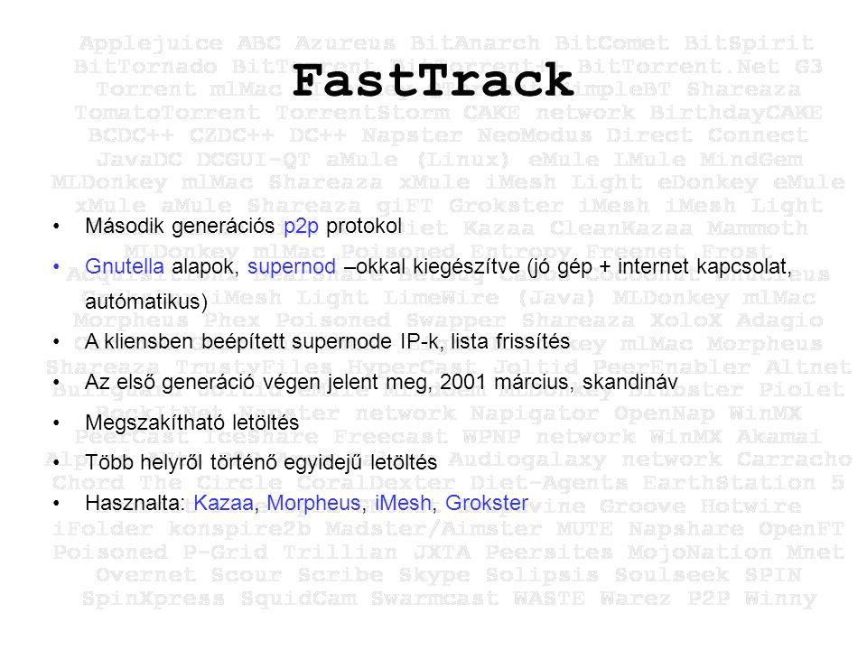 FastTrack Második generációs p2p protokol Gnutella alapok, supernod –okkal kiegészítve (jó gép + internet kapcsolat, autómatikus) A kliensben beépített supernode IP-k, lista frissítés Az első generáció végen jelent meg, 2001 március, skandináv Megszakítható letöltés Több helyről történő egyidejű letöltés Hasznalta: Kazaa, Morpheus, iMesh, Grokster