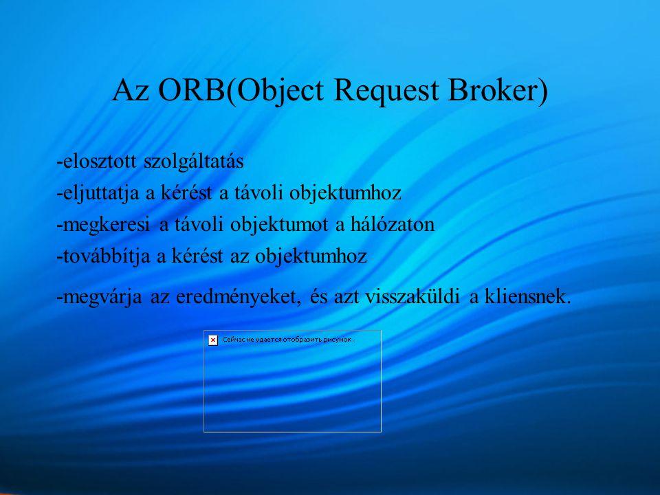 Az ORB(Object Request Broker) -elosztott szolgáltatás -eljuttatja a kérést a távoli objektumhoz -megkeresi a távoli objektumot a hálózaton -továbbítja a kérést az objektumhoz -megvárja az eredményeket, és azt visszaküldi a kliensnek.