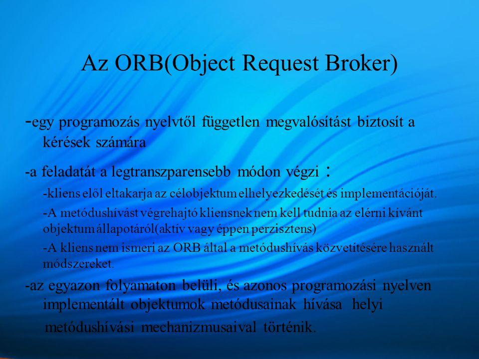 Az ORB(Object Request Broker) - egy programozás nyelvtől független megvalósítást biztosít a kérések számára -a feladatát a legtranszparensebb módon végzi : -kliens elől eltakarja az célobjektum elhelyezkedését és implementációját.