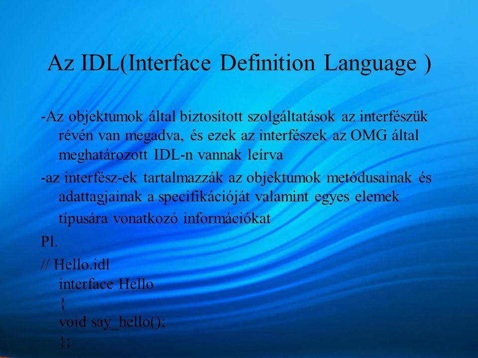 Az IDL(Interface Definition Language ) -Az objektumok által biztosított szolgáltatások az interfészük révén van megadva, és ezek az interfészek az OMG által meghatározott IDL-n vannak leírva -az interfész-ek tartalmazzák az objektumok metódusainak és adattagjainak a specifikációját valamint egyes elemek típusára vonatkozó információkat Pl.