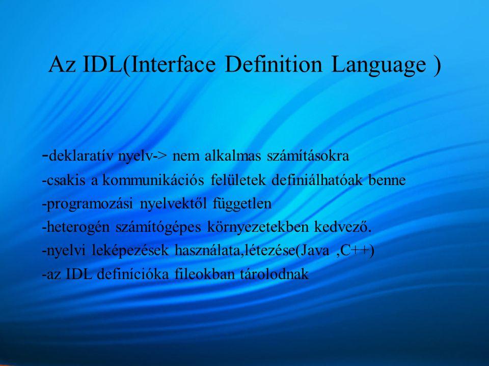 Az IDL(Interface Definition Language ) - deklaratív nyelv-> nem alkalmas számításokra -csakis a kommunikációs felületek definiálhatóak benne -programozási nyelvektől független -heterogén számítógépes környezetekben kedvező.