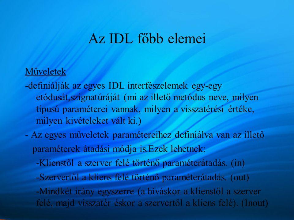 Az IDL főbb elemei Műveletek -definiálják az egyes IDL interfészelemek egy-egy etódusát,szignatúráját (mi az illető metódus neve, milyen típusú paraméterei vannak, milyen a visszatérési értéke, milyen kivételeket vált ki.) - Az egyes műveletek paramétereihez definiálva van az illető paraméterek átadási módja is.Ezek lehetnek: -Klienstől a szerver felé történő paraméterátadás.