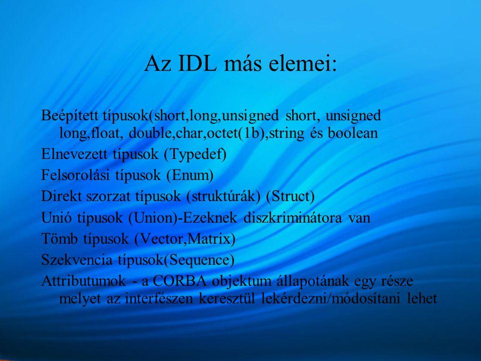 Az IDL más elemei: Beépített típusok(short,long,unsigned short, unsigned long,float, double,char,octet(1b),string és boolean Elnevezett típusok (Typedef) Felsorolási típusok (Enum) Direkt szorzat típusok (struktúrák) (Struct) Unió típusok (Union)-Ezeknek diszkriminátora van Tömb típusok (Vector,Matrix) Szekvencia típusok(Sequence) Attributumok - a CORBA objektum állapotának egy része melyet az interfészen keresztül lekérdezni/módosítani lehet