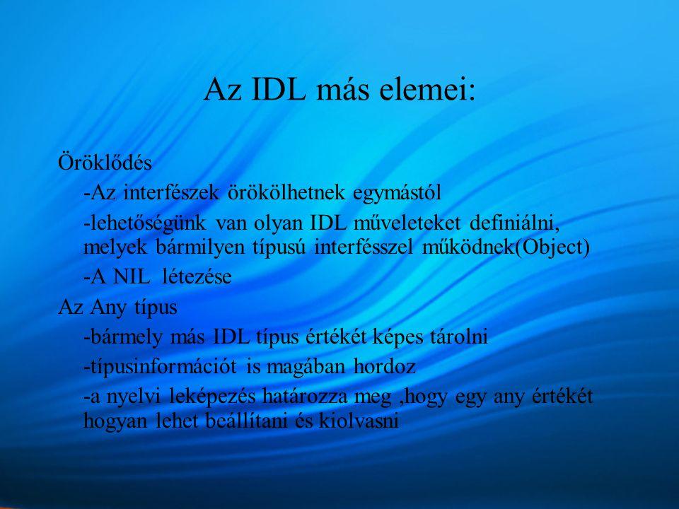 Az IDL más elemei: Öröklődés -Az interfészek örökölhetnek egymástól -lehetőségünk van olyan IDL műveleteket definiálni, melyek bármilyen típusú interfésszel működnek(Object) -A NIL létezése Az Any típus -bármely más IDL típus értékét képes tárolni -típusinformációt is magában hordoz -a nyelvi leképezés határozza meg,hogy egy any értékét hogyan lehet beállítani és kiolvasni