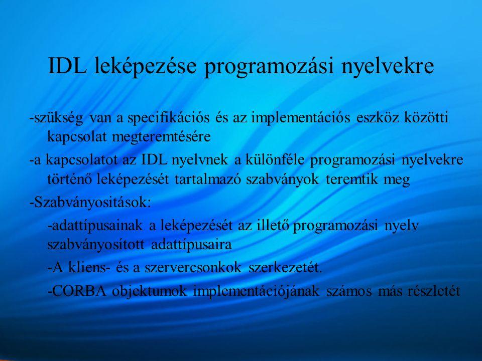 IDL leképezése programozási nyelvekre -szükség van a specifikációs és az implementációs eszköz közötti kapcsolat megteremtésére -a kapcsolatot az IDL nyelvnek a különféle programozási nyelvekre történő leképezését tartalmazó szabványok teremtik meg -Szabványositások: -adattípusainak a leképezését az illető programozási nyelv szabványosított adattípusaira -A kliens- és a szervercsonkok szerkezetét.