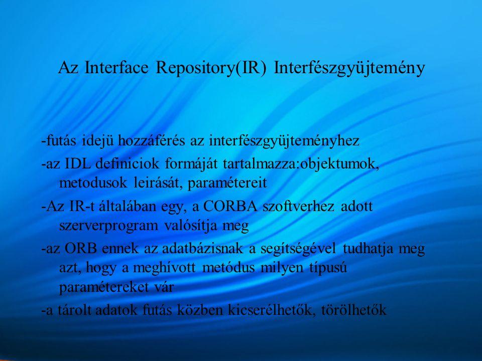 Az Interface Repository(IR) Interfészgyüjtemény -futás idejü hozzáférés az interfészgyüjteményhez -az IDL definiciok formáját tartalmazza:objektumok, metodusok leirását, paramétereit -Az IR-t általában egy, a CORBA szoftverhez adott szerverprogram valósítja meg -az ORB ennek az adatbázisnak a segítségével tudhatja meg azt, hogy a meghívott metódus milyen típusú paramétereket vár -a tárolt adatok futás közben kicserélhetők, törölhetők