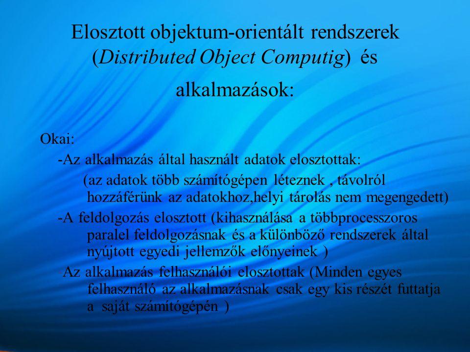 Elosztott objektum-orientált rendszerek (Distributed Object Computig) és alkalmazások: Okai: -Az alkalmazás által használt adatok elosztottak: (az adatok több számítógépen léteznek, távolról hozzáférünk az adatokhoz,helyi tárolás nem megengedett) -A feldolgozás elosztott (kihasználása a többprocesszoros paralel feldolgozásnak és a különböző rendszerek által nyújtott egyedi jellemzők előnyeinek ) -Az alkalmazás felhasználói elosztottak (Minden egyes felhasználó az alkalmazásnak csak egy kis részét futtatja a saját számítógépén )
