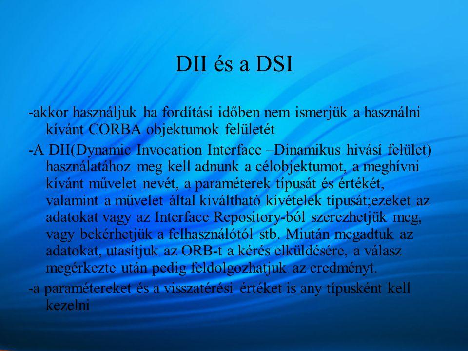 DII és a DSI -akkor használjuk ha fordítási időben nem ismerjük a használni kívánt CORBA objektumok felületét -A DII(Dynamic Invocation Interface –Dinamikus hivásí felület) használatához meg kell adnunk a célobjektumot, a meghívni kívánt művelet nevét, a paraméterek típusát és értékét, valamint a művelet által kiváltható kívételek típusát;ezeket az adatokat vagy az Interface Repository-ból szerezhetjük meg, vagy bekérhetjük a felhasználótól stb.