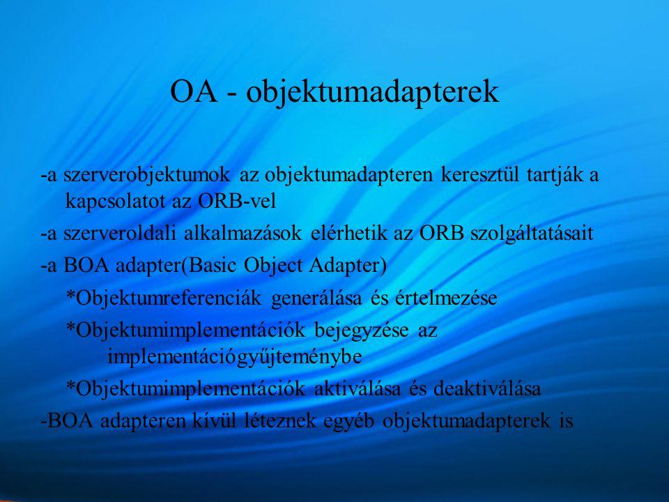 OA - objektumadapterek -a szerverobjektumok az objektumadapteren keresztül tartják a kapcsolatot az ORB-vel -a szerveroldali alkalmazások elérhetik az ORB szolgáltatásait -a BOA adapter(Basic Object Adapter) *Objektumreferenciák generálása és értelmezése *Objektumimplementációk bejegyzése az implementációgyűjteménybe *Objektumimplementációk aktiválása és deaktiválása -BOA adapteren kívül léteznek egyéb objektumadapterek is