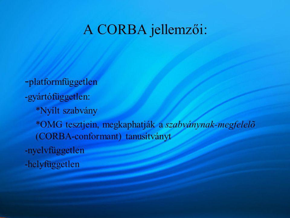 A CORBA jellemzői: - platformfüggetlen -gyártófüggetlen: *Nyílt szabvány *OMG tesztjein, megkaphatják a szabványnak-megfelelõ (CORBA-conformant) tanusítványt -nyelvfüggetlen -helyfüggetlen