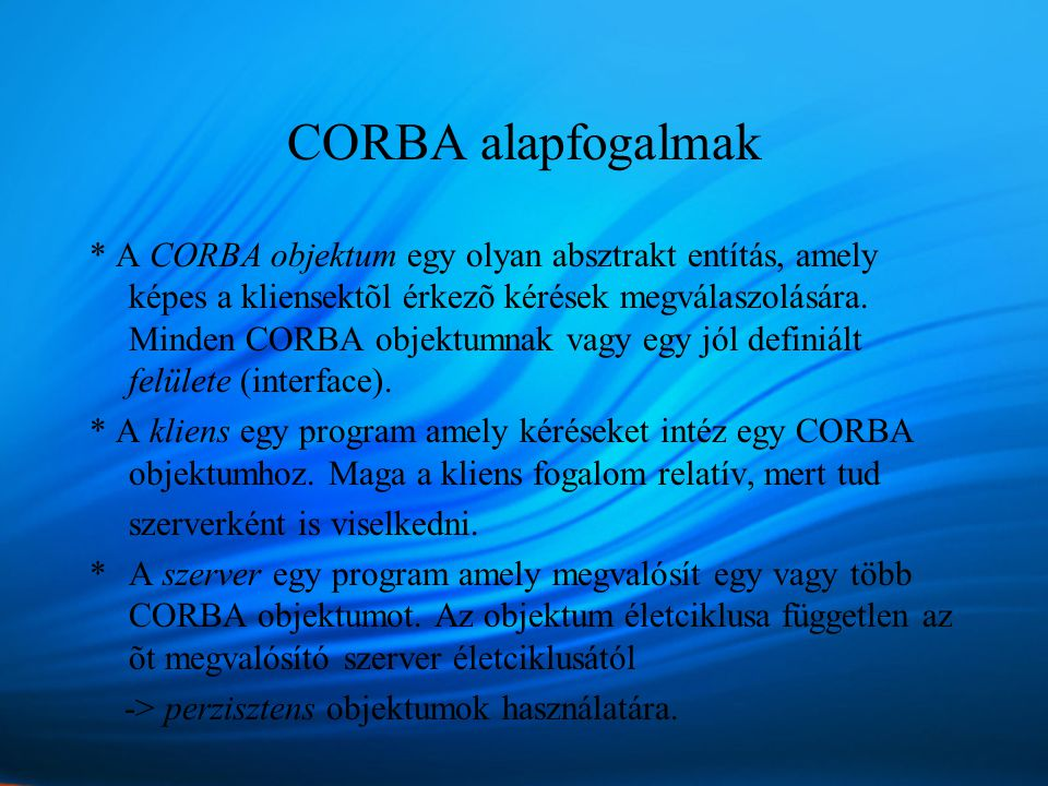 CORBA alapfogalmak * A CORBA objektum egy olyan absztrakt entítás, amely képes a kliensektõl érkezõ kérések megválaszolására.