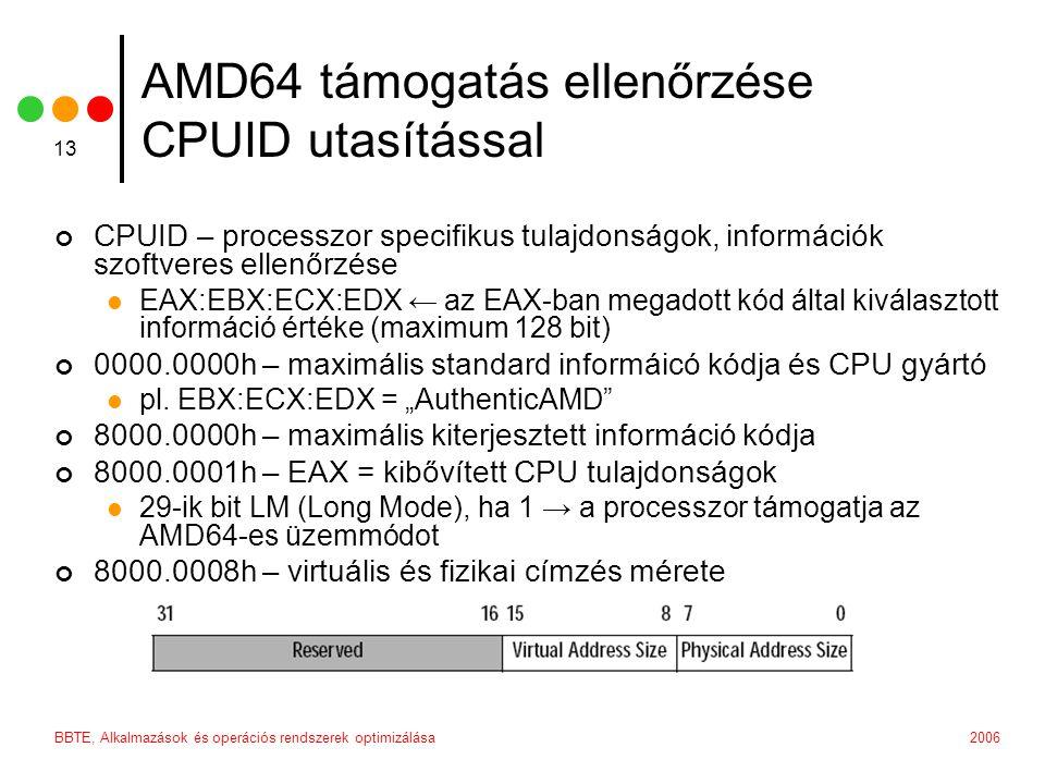 2006BBTE, Alkalmazások és operációs rendszerek optimizálása 13 AMD64 támogatás ellenőrzése CPUID utasítással CPUID – processzor specifikus tulajdonságok, információk szoftveres ellenőrzése EAX:EBX:ECX:EDX ← az EAX-ban megadott kód által kiválasztott információ értéke (maximum 128 bit) 0000.0000h – maximális standard informáicó kódja és CPU gyártó pl.