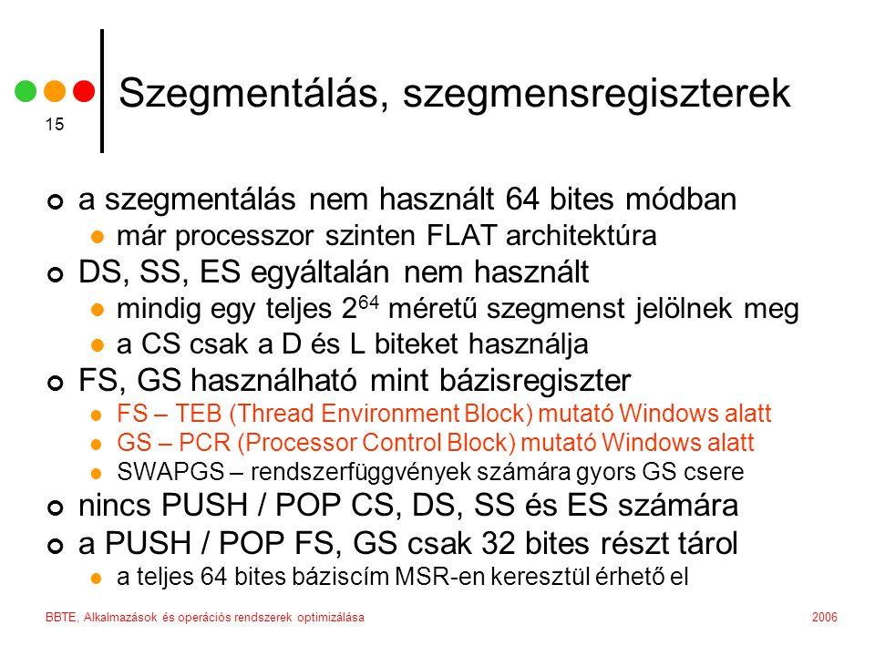 2006BBTE, Alkalmazások és operációs rendszerek optimizálása 15 Szegmentálás, szegmensregiszterek a szegmentálás nem használt 64 bites módban már processzor szinten FLAT architektúra DS, SS, ES egyáltalán nem használt mindig egy teljes 2 64 méretű szegmenst jelölnek meg a CS csak a D és L biteket használja FS, GS használható mint bázisregiszter FS – TEB (Thread Environment Block) mutató Windows alatt GS – PCR (Processor Control Block) mutató Windows alatt SWAPGS – rendszerfüggvények számára gyors GS csere nincs PUSH / POP CS, DS, SS és ES számára a PUSH / POP FS, GS csak 32 bites részt tárol a teljes 64 bites báziscím MSR-en keresztül érhető el