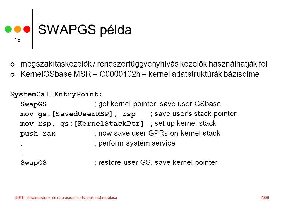 2006BBTE, Alkalmazások és operációs rendszerek optimizálása 18 SWAPGS példa megszakításkezelők / rendszerfüggvényhívás kezelők használhatják fel KernelGSbase MSR – C0000102h – kernel adatstruktúrák báziscíme SystemCallEntryPoint: SwapGS ; get kernel pointer, save user GSbase mov gs:[SavedUserRSP], rsp ; save user's stack pointer mov rsp, gs:[KernelStackPtr] ; set up kernel stack push rax ; now save user GPRs on kernel stack.