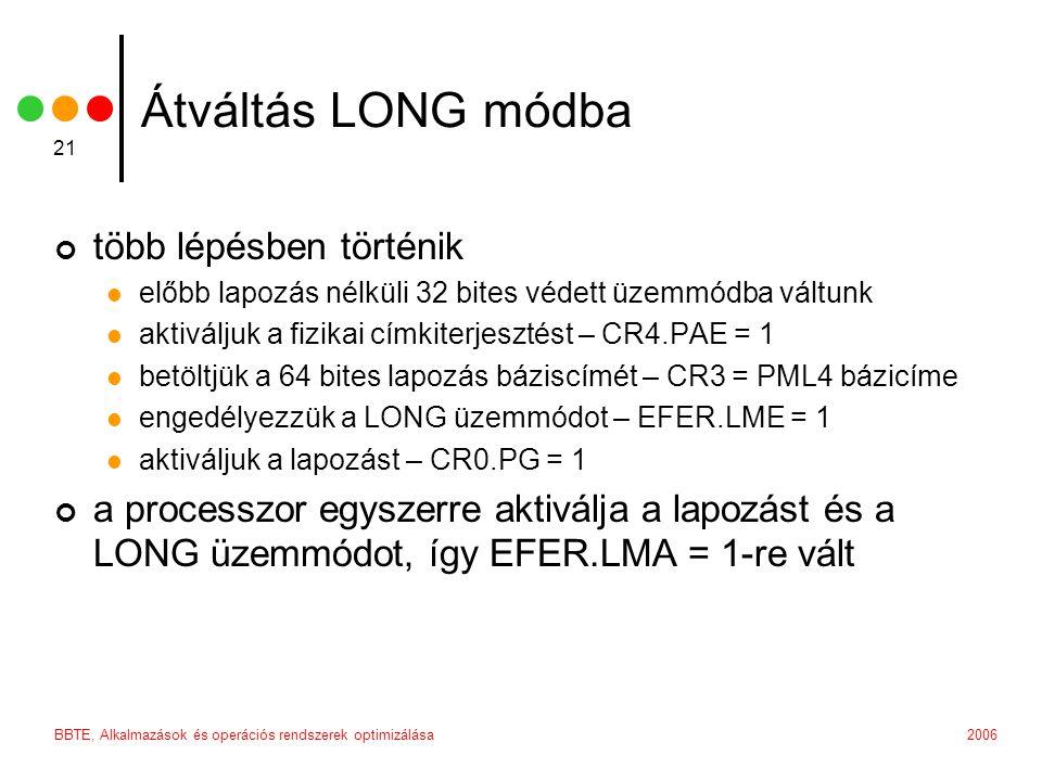 2006BBTE, Alkalmazások és operációs rendszerek optimizálása 21 Átváltás LONG módba több lépésben történik előbb lapozás nélküli 32 bites védett üzemmódba váltunk aktiváljuk a fizikai címkiterjesztést – CR4.PAE = 1 betöltjük a 64 bites lapozás báziscímét – CR3 = PML4 bázicíme engedélyezzük a LONG üzemmódot – EFER.LME = 1 aktiváljuk a lapozást – CR0.PG = 1 a processzor egyszerre aktiválja a lapozást és a LONG üzemmódot, így EFER.LMA = 1-re vált